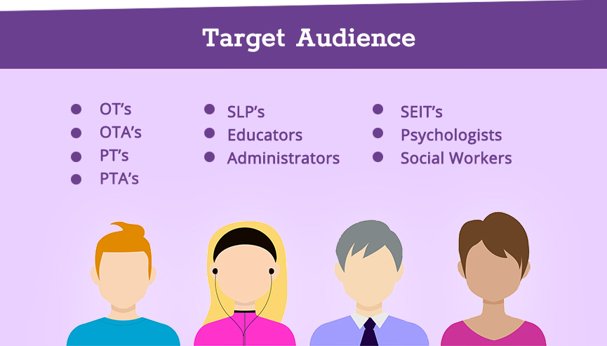 Target Audience - OT's, OTA's, PT's, PTA's, SLP's, Educators, Administrators, SEIT's, Psychologists, Social Workers